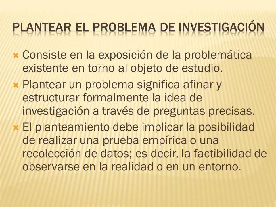 Consiste en la exposición de la problemática existente en torno al objeto de estudio. Plantear un problema significa afinar y estructurar formalmente