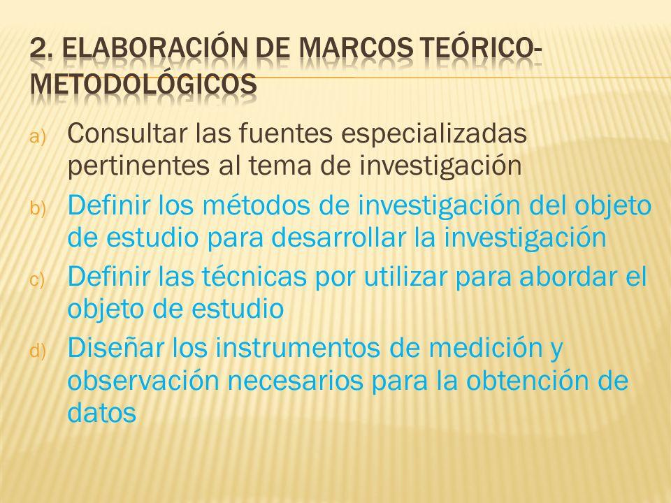 a) Consultar las fuentes especializadas pertinentes al tema de investigación b) Definir los métodos de investigación del objeto de estudio para desarr