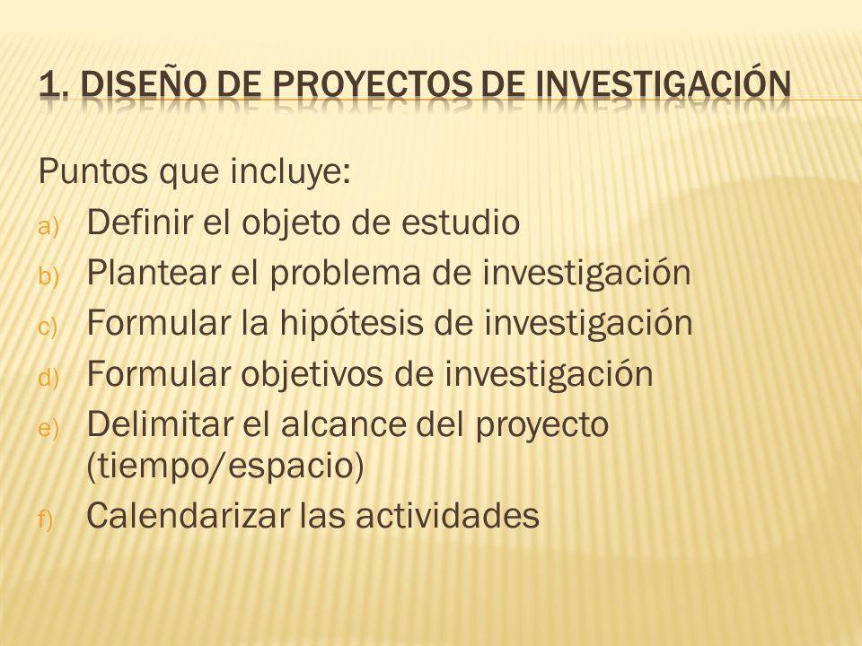 Puntos que incluye: a) Definir el objeto de estudio b) Plantear el problema de investigación c) Formular la hipótesis de investigación d) Formular obj