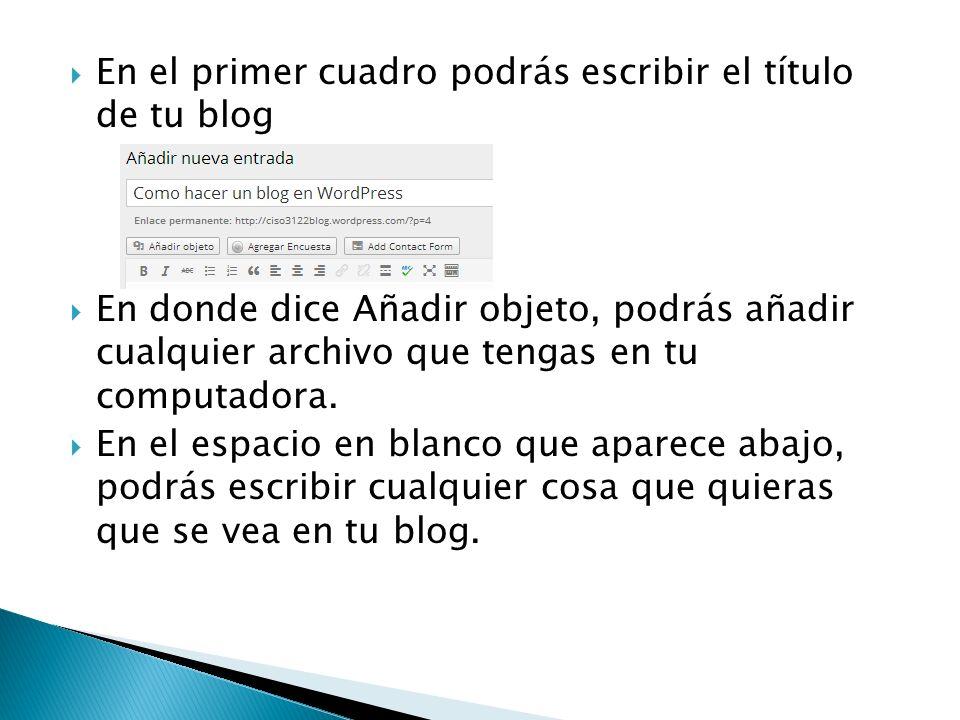 En el primer cuadro podrás escribir el título de tu blog En donde dice Añadir objeto, podrás añadir cualquier archivo que tengas en tu computadora.