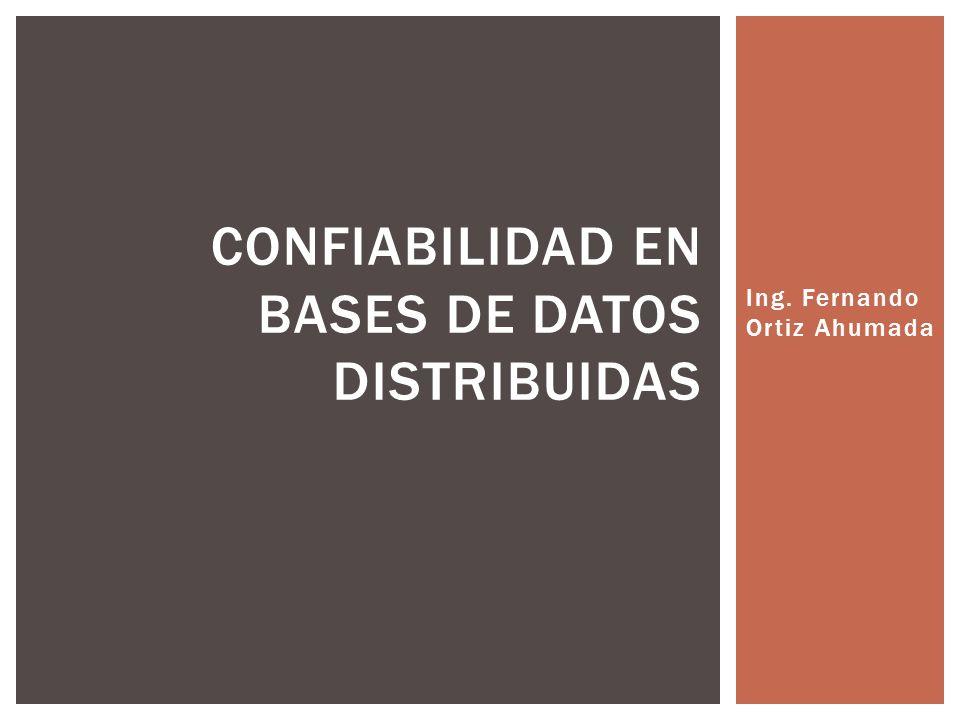 Ing. Fernando Ortiz Ahumada CONFIABILIDAD EN BASES DE DATOS DISTRIBUIDAS