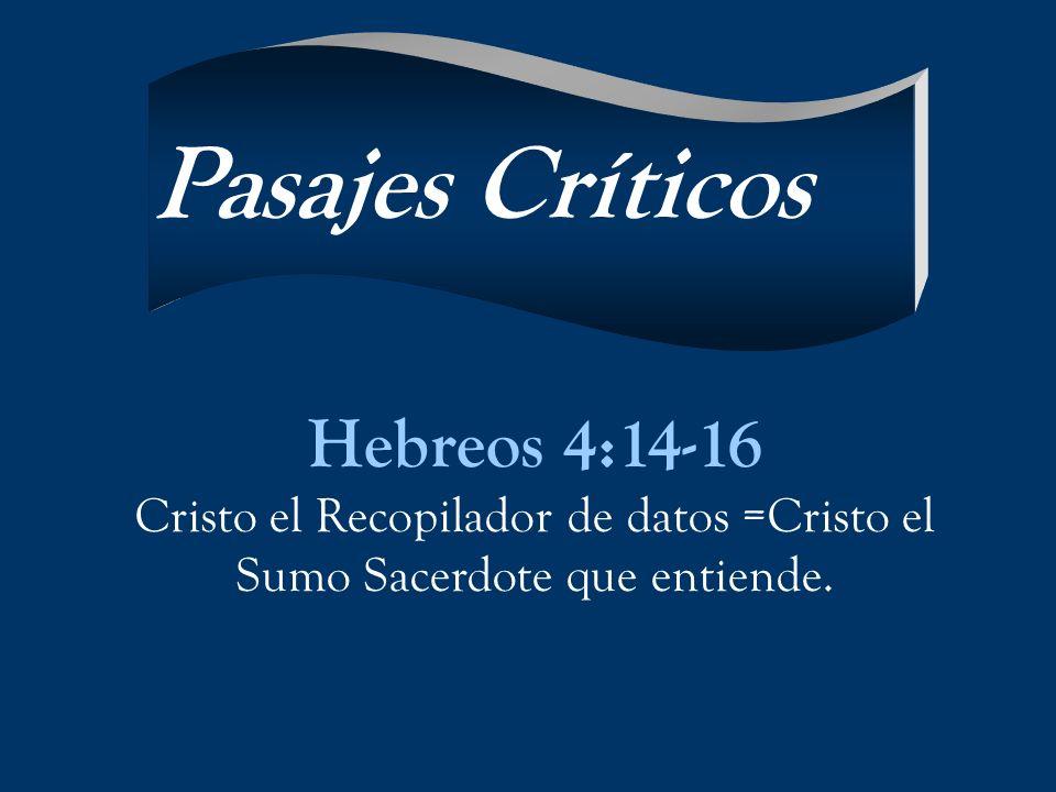 Hebreos 4:14-16 Cristo el Recopilador de datos =Cristo el Sumo Sacerdote que entiende. Pasajes Críticos