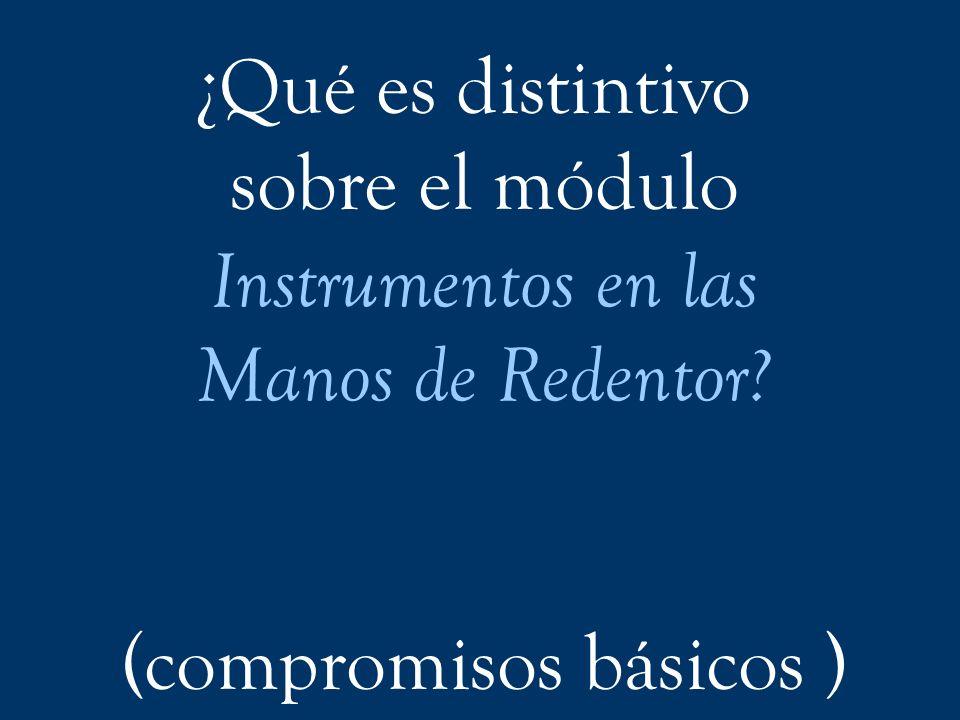 ¿Qué es distintivo sobre el módulo Instrumentos en las Manos de Redentor? (compromisos básicos )