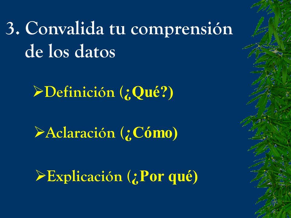 3. Convalida tu comprensión de los datos Definición ( ¿Qué?) Aclaración ( ¿Cómo) Explicación ( ¿Por qué)