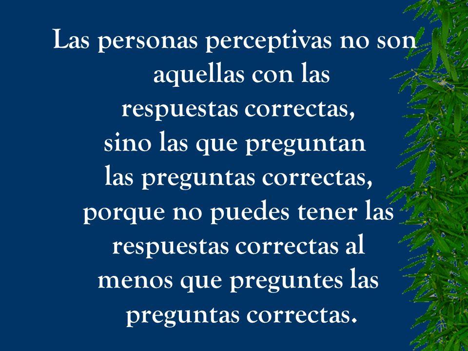 Las personas perceptivas no son aquellas con las respuestas correctas, sino las que preguntan las preguntas correctas, porque no puedes tener las resp