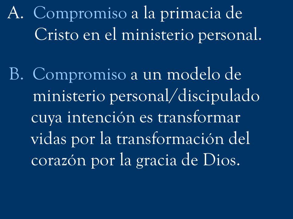 A. Compromiso a la primacia de Cristo en el ministerio personal. B.Compromiso a un modelo de ministerio personal/discipulado cuya intención es transfo