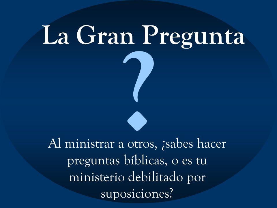 La Gran Pregunta ? Al ministrar a otros, ¿sabes hacer preguntas bíblicas, o es tu ministerio debilitado por suposiciones?