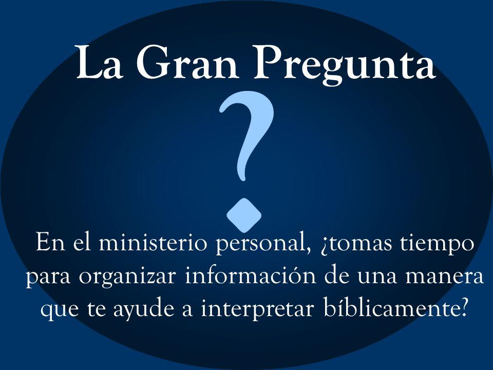 La Gran Pregunta ? En el ministerio personal, ¿tomas tiempo para organizar información de una manera que te ayude a interpretar bíblicamente?