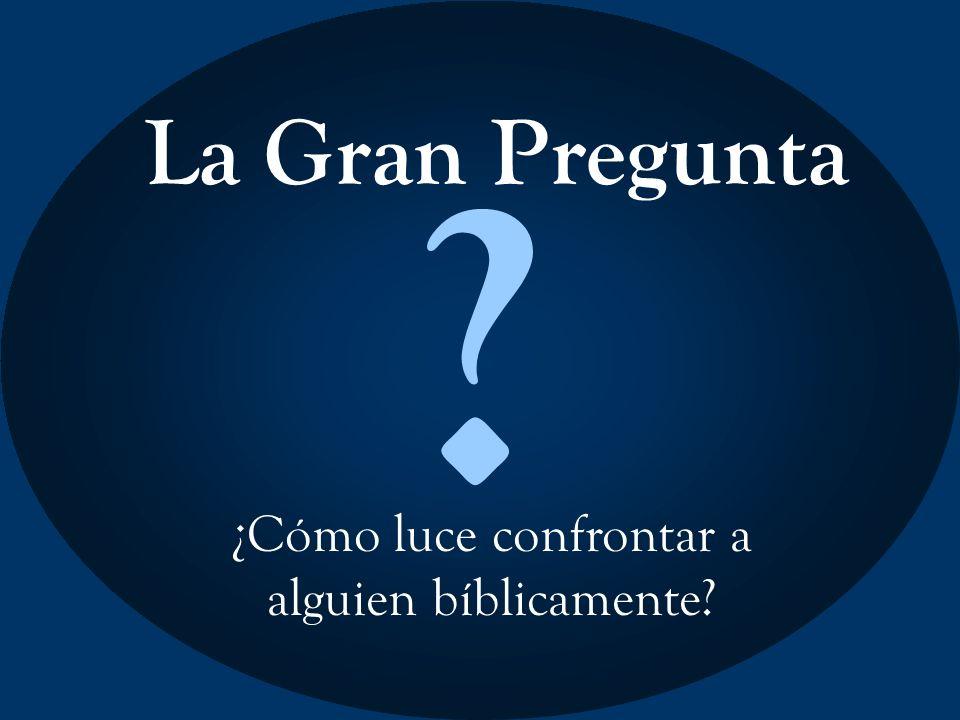 La Gran Pregunta ? ¿Cómo luce confrontar a alguien bíblicamente?