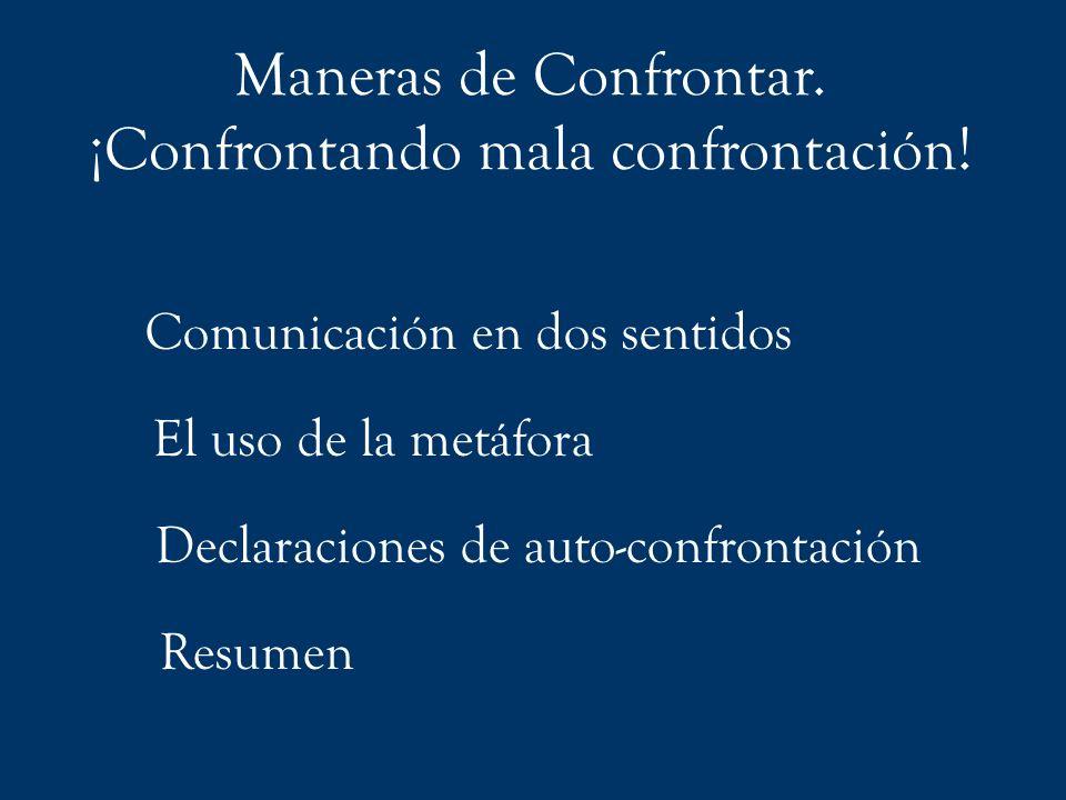 Maneras de Confrontar. ¡Confrontando mala confrontación! Comunicación en dos sentidos El uso de la metáfora Declaraciones de auto-confrontación Resume