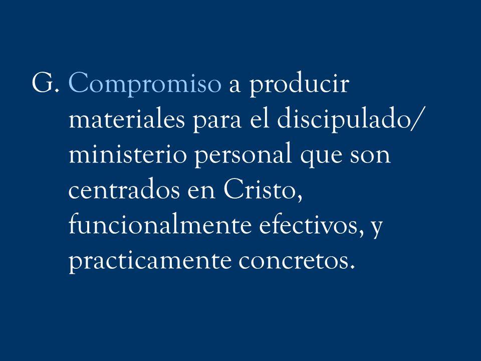G. Compromiso a producir materiales para el discipulado/ ministerio personal que son centrados en Cristo, funcionalmente efectivos, y practicamente co