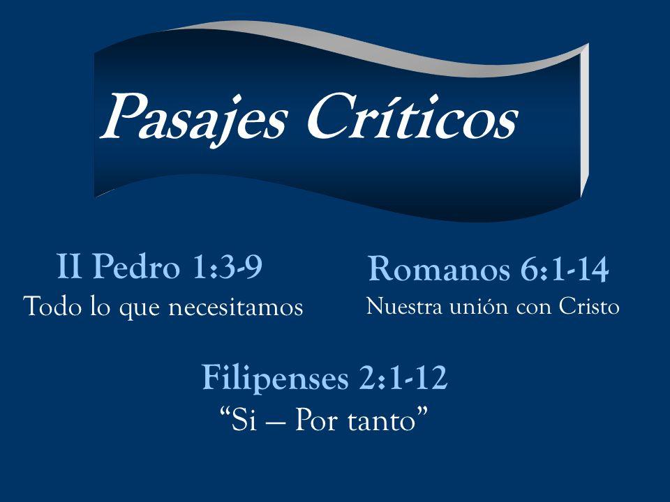 II Pedro 1:3-9 Todo lo que necesitamos Romanos 6:1-14 Nuestra unión con Cristo Filipenses 2:1-12 Si Por tanto Pasajes Críticos