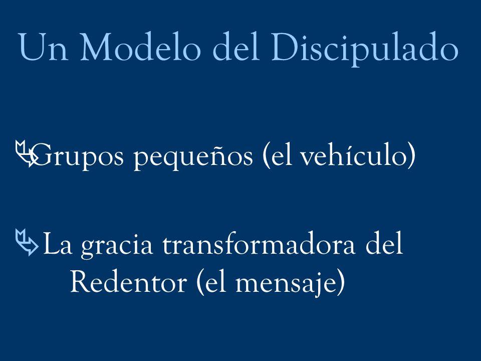 Un Modelo del Discipulado Grupos pequeños (el vehículo) La gracia transformadora del Redentor (el mensaje)
