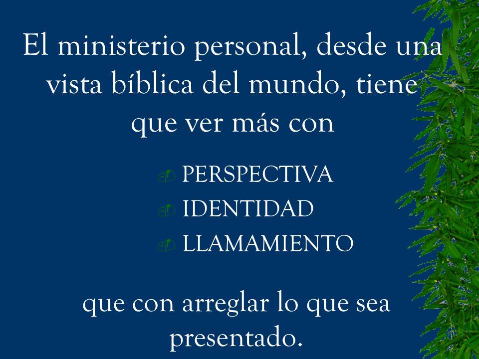 PERSPECTIVA IDENTIDAD LLAMAMIENTO El ministerio personal, desde una vista bíblica del mundo, tiene que ver más con que con arreglar lo que sea present