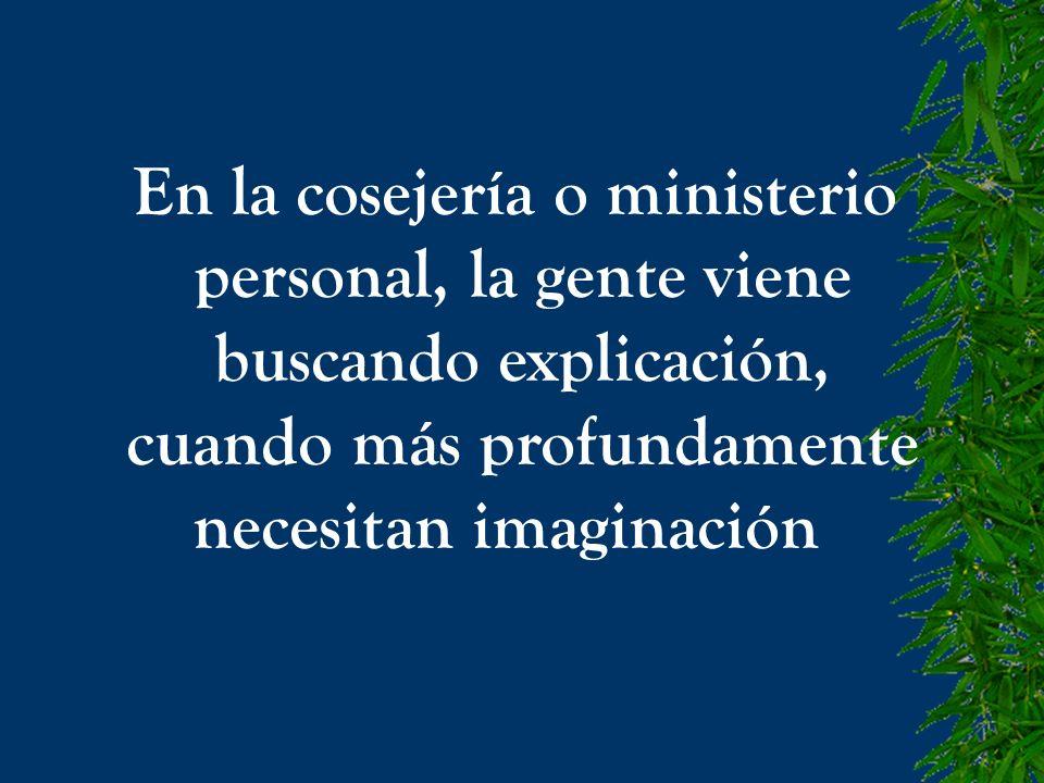 En la cosejería o ministerio personal, la gente viene buscando explicación, cuando más profundamente necesitan imaginación