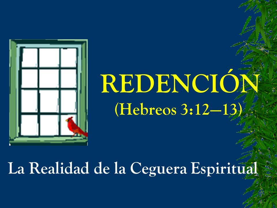 REDENCIÓN (Hebreos 3:1213) La Realidad de la Ceguera Espiritual