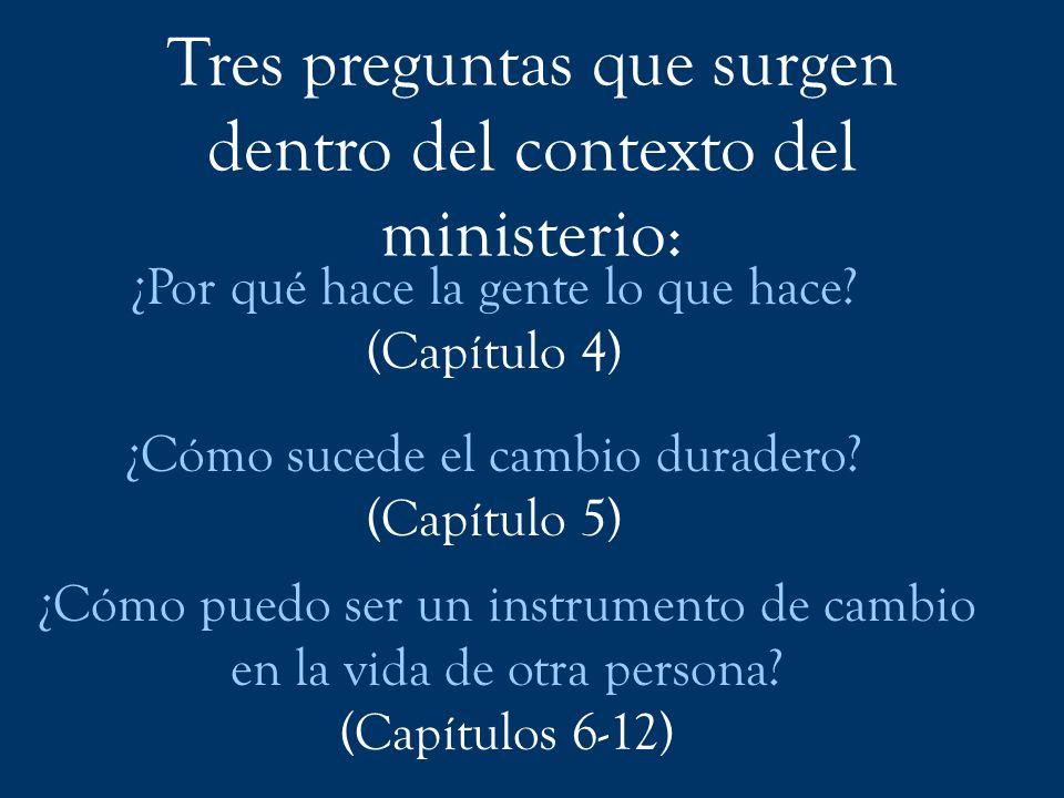 Tres preguntas que surgen dentro del contexto del ministerio: ¿Por qué hace la gente lo que hace? (Capítulo 4) ¿Cómo sucede el cambio duradero? (Capít