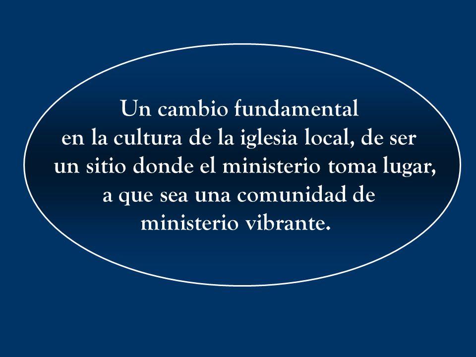 Un cambio fundamental en la cultura de la iglesia local, de ser un sitio donde el ministerio toma lugar, a que sea una comunidad de ministerio vibrant
