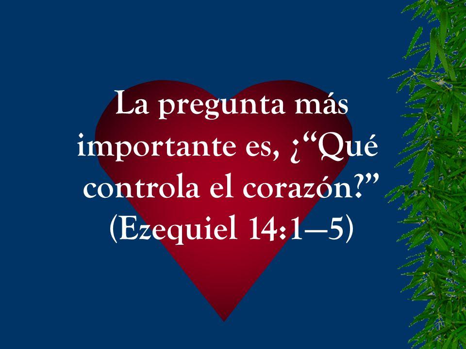 La pregunta más importante es, ¿Qué controla el corazón? (Ezequiel 14:15)