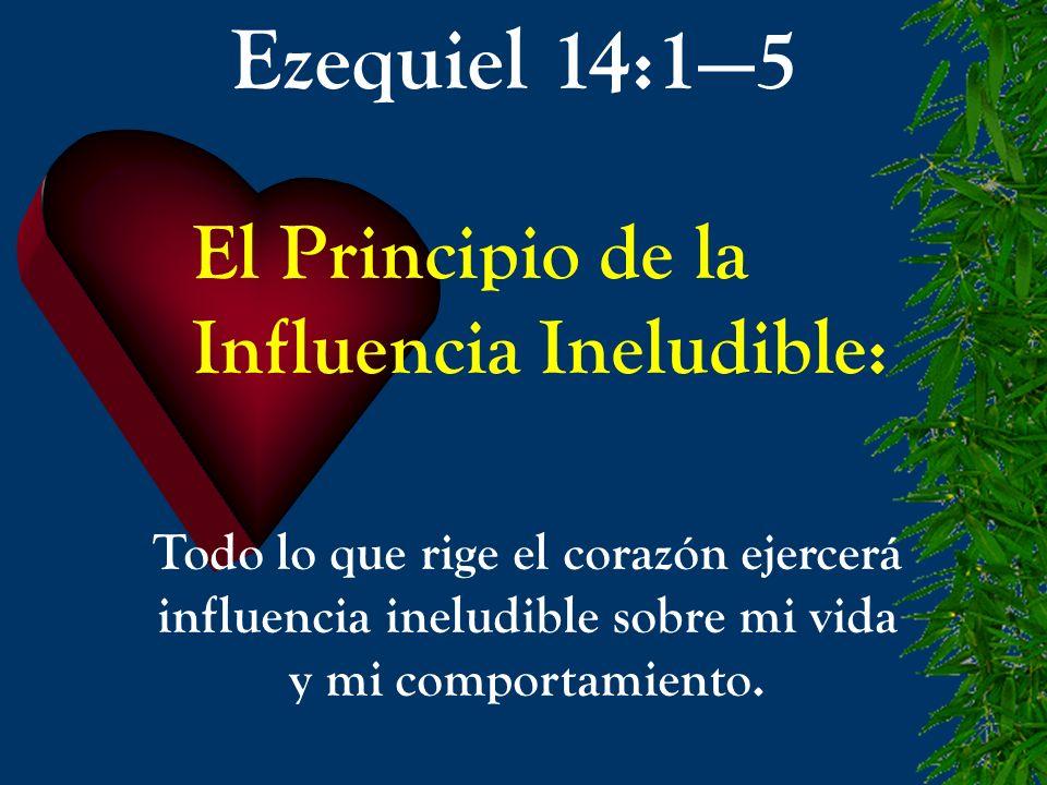 El Principio de la Influencia Ineludible: Todo lo que rige el corazón ejercerá influencia ineludible sobre mi vida y mi comportamiento. Ezequiel 14:15