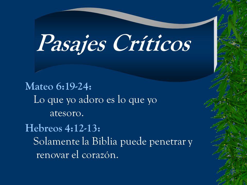Mateo 6:19-24: Lo que yo adoro es lo que yo atesoro. Hebreos 4:12-13: Solamente la Biblia puede penetrar y renovar el corazón. Pasajes Críticos