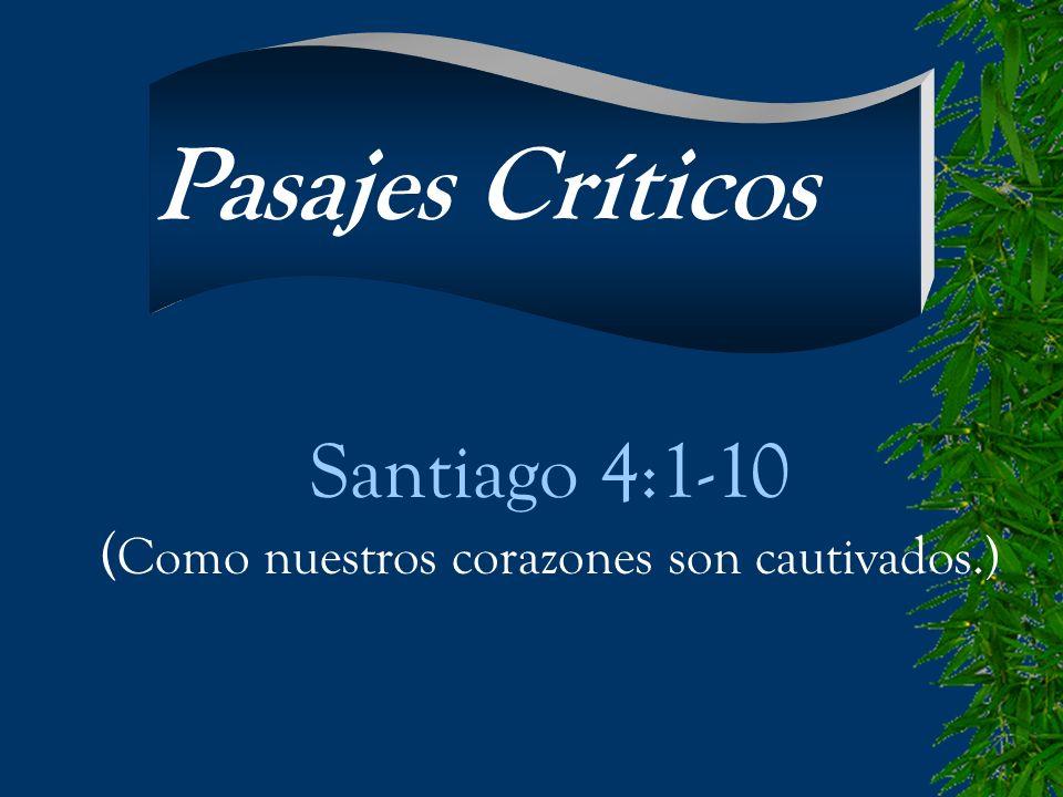 Santiago 4:1-10 ( Como nuestros corazones son cautivados.) Pasajes Críticos
