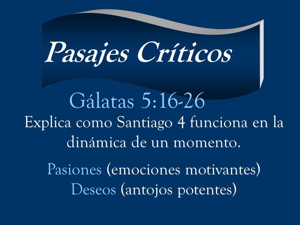 Explica como Santiago 4 funciona en la dinámica de un momento. Pasiones (emociones motivantes) Deseos (antojos potentes) Pasajes Críticos Gálatas 5:16