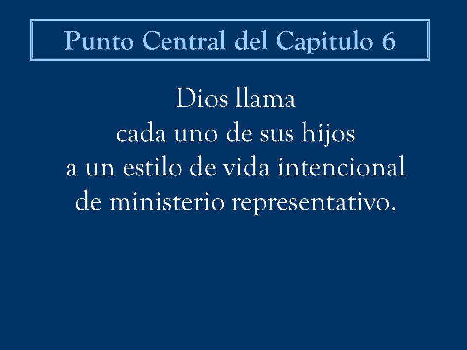 Dios llama cada uno de sus hijos a un estilo de vida intencional de ministerio representativo. Punto Central del Capitulo 6