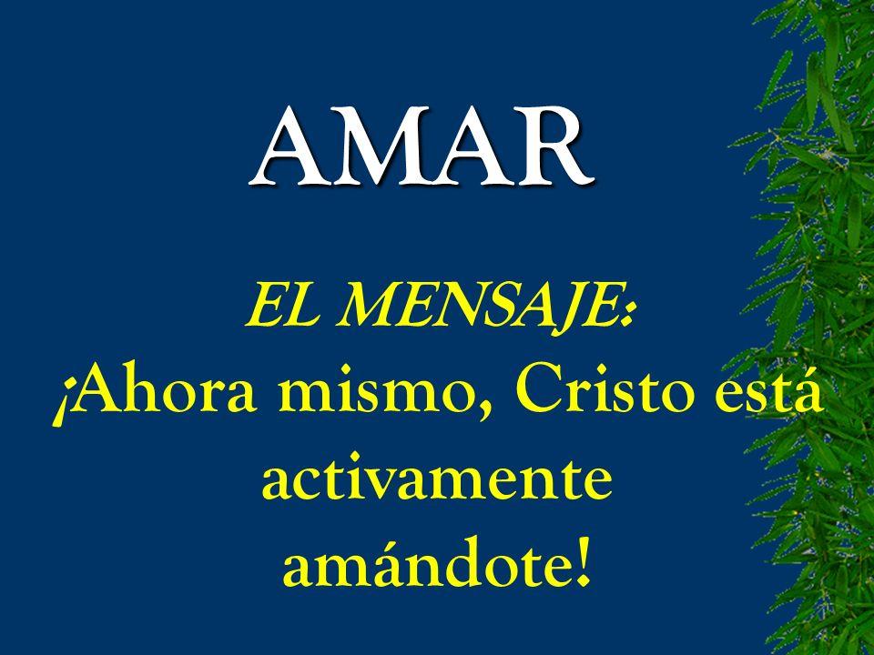 AMAR EL MENSAJE: ¡Ahora mismo, Cristo está activamente amándote!