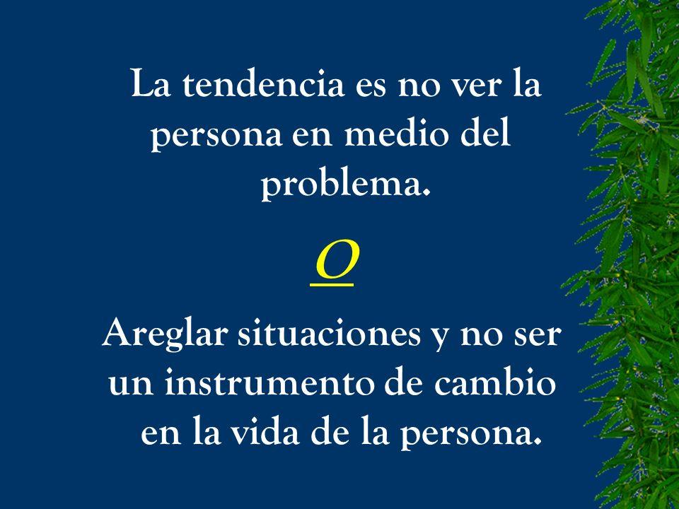 La tendencia es no ver la persona en medio del problema. O Areglar situaciones y no ser un instrumento de cambio en la vida de la persona.