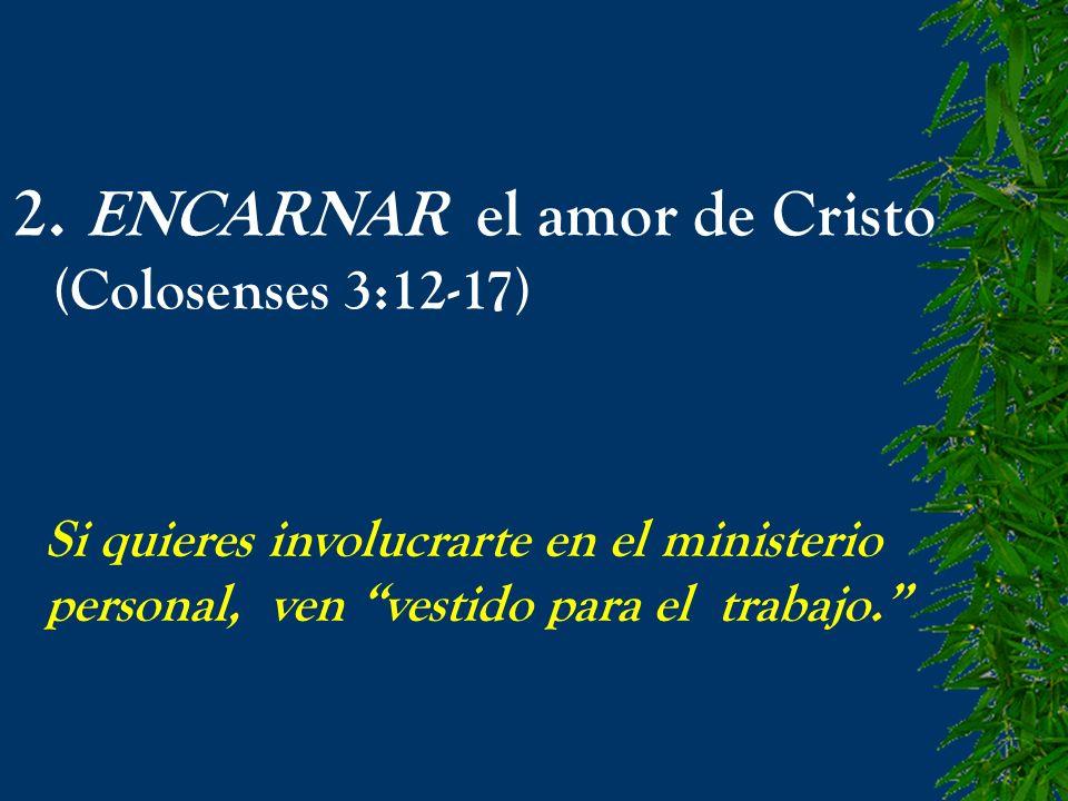 2. ENCARNAR el amor de Cristo (Colosenses 3:12-17) Si quieres involucrarte en el ministerio personal, ven vestido para el trabajo.