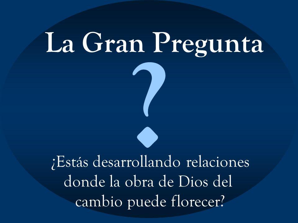 La Gran Pregunta ? ¿Estás desarrollando relaciones donde la obra de Dios del cambio puede florecer?