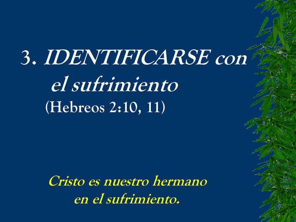 3. IDENTIFICARSE con el sufrimiento (Hebreos 2:10, 11) Cristo es nuestro hermano en el sufrimiento.