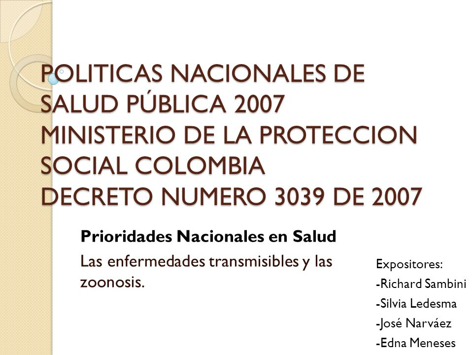POLITICAS NACIONALES DE SALUD PÚBLICA 2007 MINISTERIO DE LA PROTECCION SOCIAL COLOMBIA DECRETO NUMERO 3039 DE 2007 Prioridades Nacionales en Salud Las enfermedades transmisibles y las zoonosis.