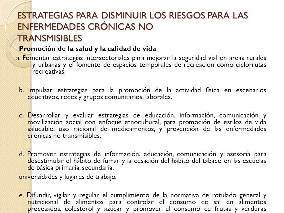 ESTRATEGIAS PARA DISMINUIR LOS RIESGOS PARA LAS ENFERMEDADES CRÓNICAS NO TRANSMISIBLES Promoción de la salud y la calidad de vida a. Fomentar estrateg