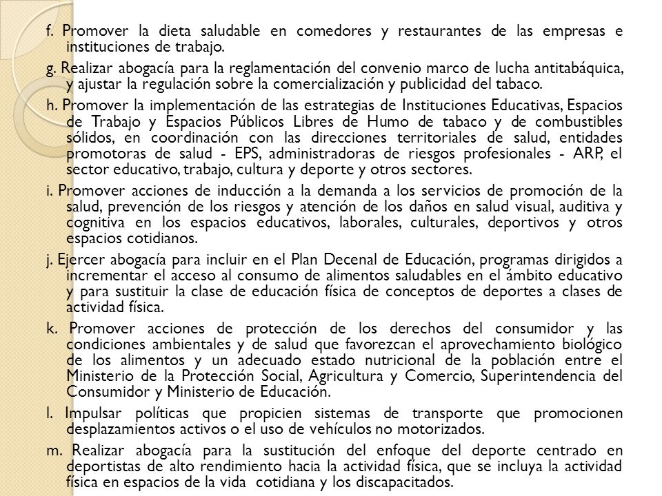 f. Promover la dieta saludable en comedores y restaurantes de las empresas e instituciones de trabajo. g. Realizar abogacía para la reglamentación del