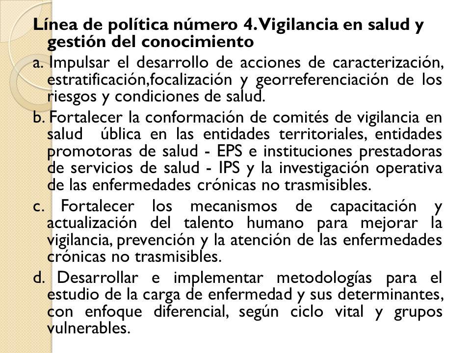 Línea de política número 4. Vigilancia en salud y gestión del conocimiento a. Impulsar el desarrollo de acciones de caracterización, estratificación,f