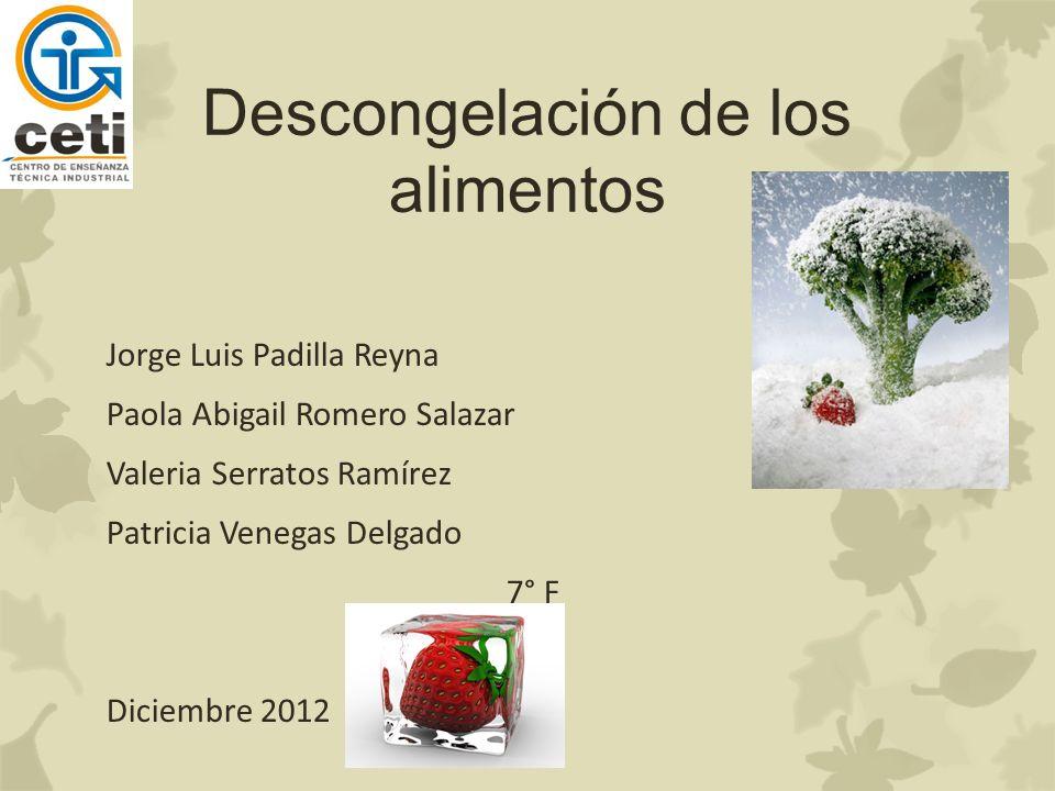 Descongelación de los alimentos Jorge Luis Padilla Reyna Paola Abigail Romero Salazar Valeria Serratos Ramírez Patricia Venegas Delgado 7° F Diciembre 2012