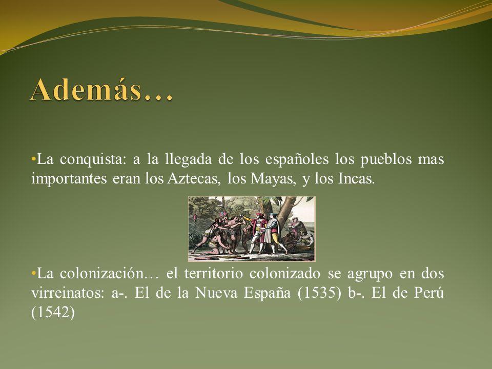 La conquista: a la llegada de los españoles los pueblos mas importantes eran los Aztecas, los Mayas, y los Incas.