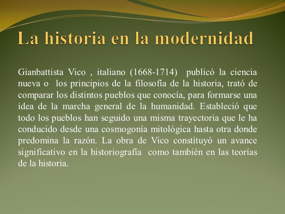 Gianbattista Vico, italiano (1668-1714) publicó la ciencia nueva o los principios de la filosofía de la historia, trató de comparar los distintos pueblos que conocía, para formarse una idea de la marcha general de la humanidad.