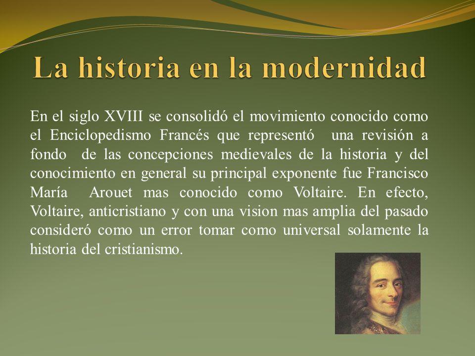 En el siglo XVIII se consolidó el movimiento conocido como el Enciclopedismo Francés que representó una revisión a fondo de las concepciones medievales de la historia y del conocimiento en general su principal exponente fue Francisco María Arouet mas conocido como Voltaire.