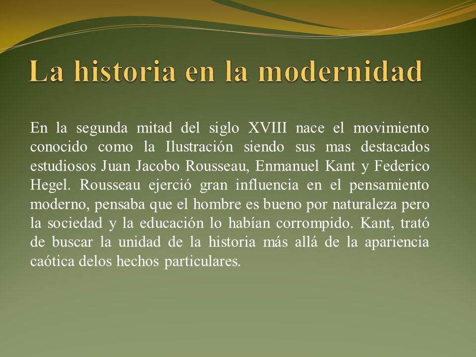 En la segunda mitad del siglo XVIII nace el movimiento conocido como la Ilustración siendo sus mas destacados estudiosos Juan Jacobo Rousseau, Enmanuel Kant y Federico Hegel.