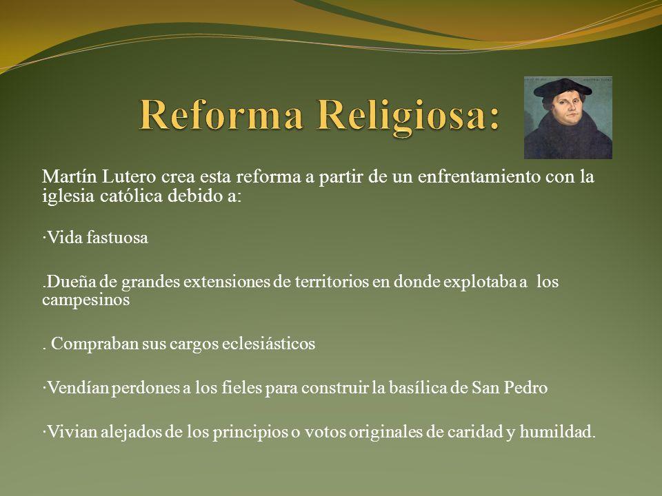 Martín Lutero crea esta reforma a partir de un enfrentamiento con la iglesia católica debido a: ·Vida fastuosa.Dueña de grandes extensiones de territorios en donde explotaba a los campesinos.