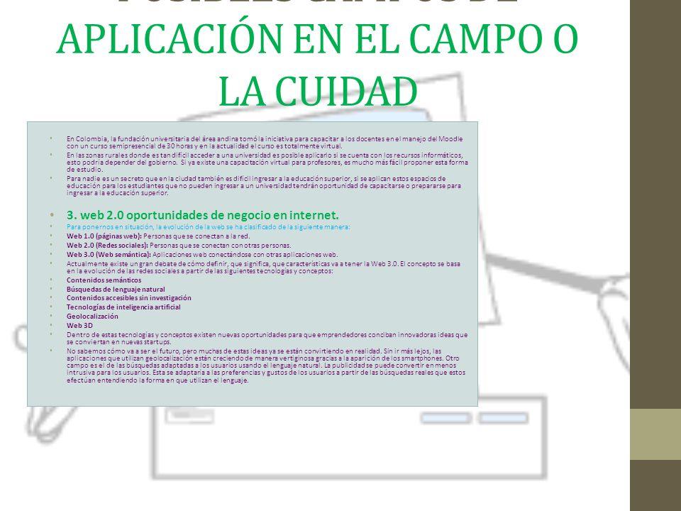 POSIBLES CAMPOS DE APLICACIÓN EN EL CAMPO O LA CUIDAD En Colombia, la fundación universitaria del área andina tomó la iniciativa para capacitar a los docentes en el manejo del Moodle con un curso semipresencial de 30 horas y en la actualidad el curso es totalmente virtual.