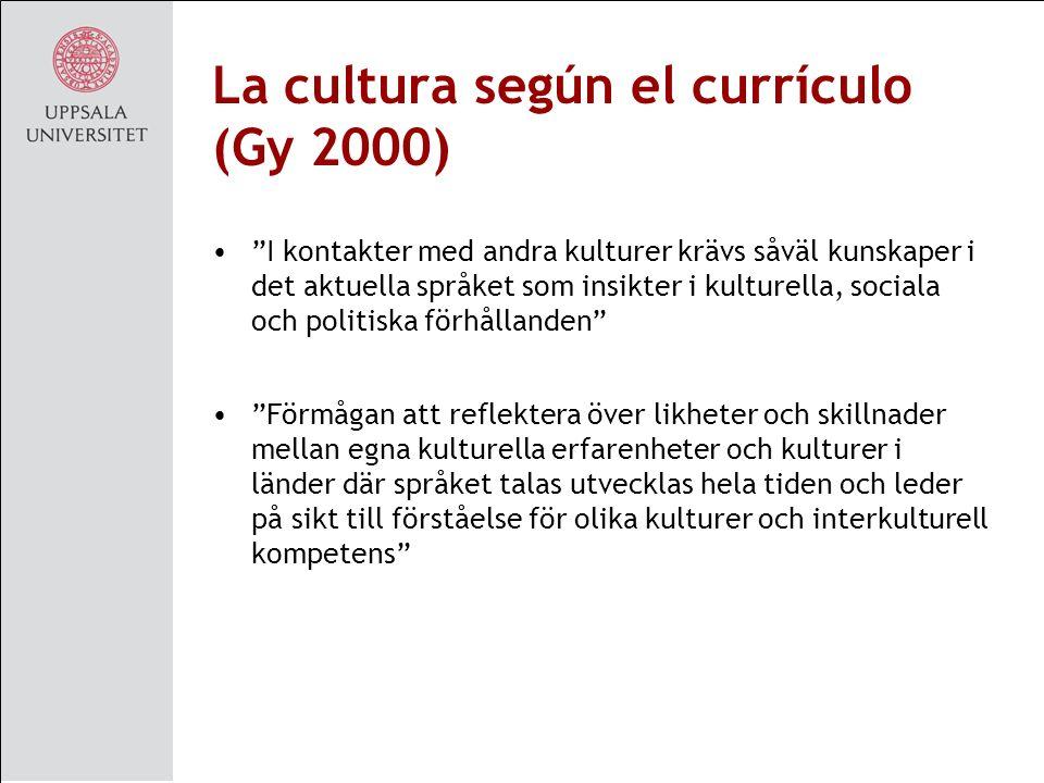 La cultura según el currículo (Gy 2000) I kontakter med andra kulturer krävs såväl kunskaper i det aktuella språket som insikter i kulturella, sociala och politiska förhållanden Förmågan att reflektera över likheter och skillnader mellan egna kulturella erfarenheter och kulturer i länder där språket talas utvecklas hela tiden och leder på sikt till förståelse för olika kulturer och interkulturell kompetens