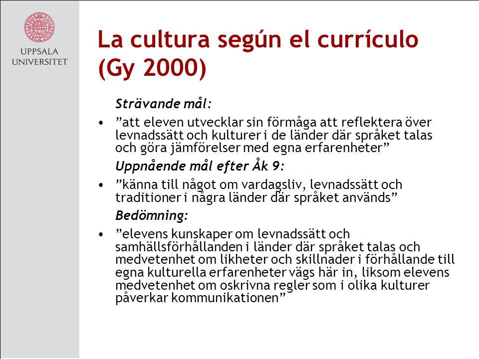 La cultura según el currículo (Gy 2000) Strävande mål: att eleven utvecklar sin förmåga att reflektera över levnadssätt och kulturer i de länder där språket talas och göra jämförelser med egna erfarenheter Uppnående mål efter Åk 9: känna till något om vardagsliv, levnadssätt och traditioner i några länder där språket används Bedömning: elevens kunskaper om levnadssätt och samhällsförhållanden i länder där språket talas och medvetenhet om likheter och skillnader i förhållande till egna kulturella erfarenheter vägs här in, liksom elevens medvetenhet om oskrivna regler som i olika kulturer påverkar kommunikationen