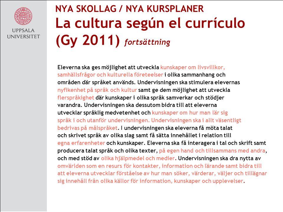 NYA SKOLLAG / NYA KURSPLANER La cultura según el currículo (Gy 2011) fortsättning Eleverna ska ges möjlighet att utveckla kunskaper om livsvillkor, samhällsfrågor och kulturella företeelser i olika sammanhang och områden där språket används.
