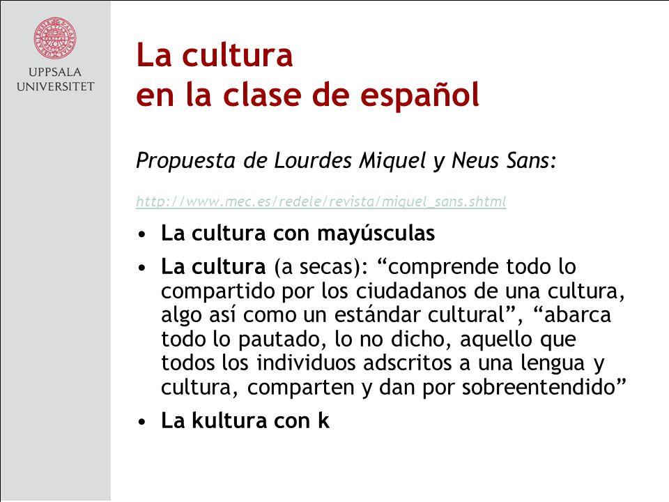 La cultura en la clase de español Propuesta de Lourdes Miquel y Neus Sans: http://www.mec.es/redele/revista/miquel_sans.shtml La cultura con mayúsculas La cultura (a secas): comprende todo lo compartido por los ciudadanos de una cultura, algo así como un estándar cultural, abarca todo lo pautado, lo no dicho, aquello que todos los individuos adscritos a una lengua y cultura, comparten y dan por sobreentendido La kultura con k