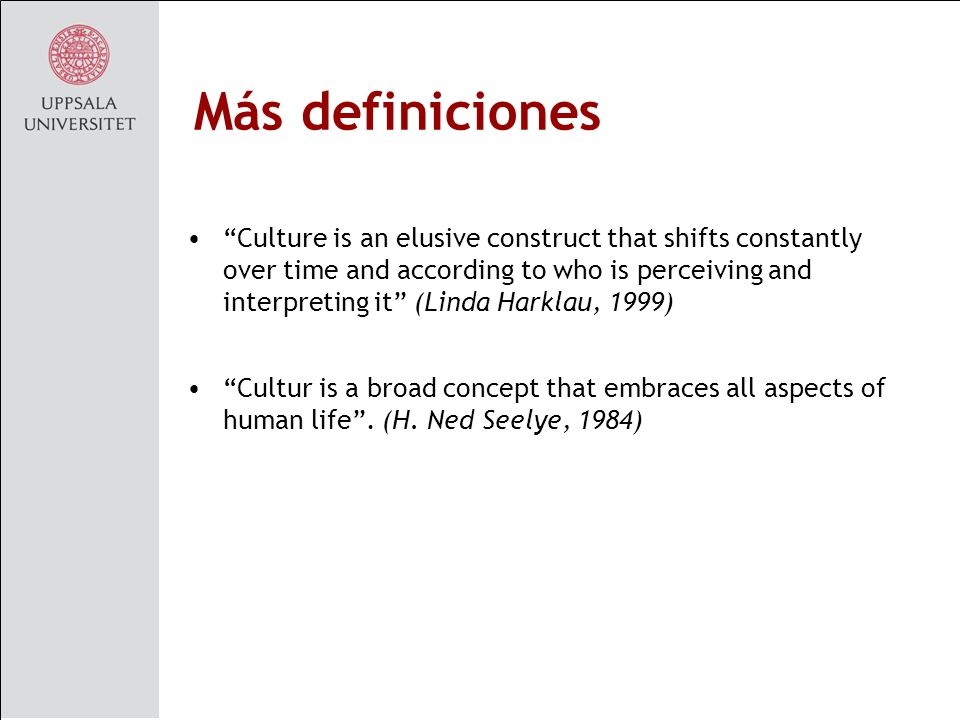 Más definiciones Culture is an elusive construct that shifts constantly over time and according to who is perceiving and interpreting it (Linda Harklau, 1999) Cultur is a broad concept that embraces all aspects of human life.