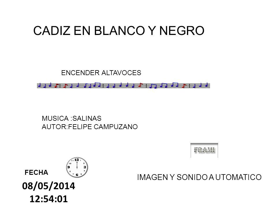 08/05/2014 12:55:42 CADIZ EN BLANCO Y NEGRO FECHA ENCENDER ALTAVOCES MUSICA :SALINAS AUTOR:FELIPE CAMPUZANO IMAGEN Y SONIDO A UTOMATICO